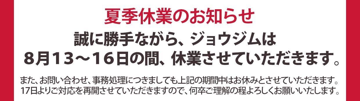 夏季休業のお知らせジョウジムは、8月13日~16日まで夏季休業させていただきます。